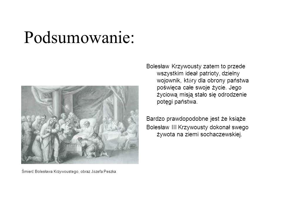 Podsumowanie: Bolesław Krzywousty zatem to przede wszystkim ideał patrioty, dzielny wojownik, kt ó ry dla obrony państwa poświęca całe swoje życie. Je