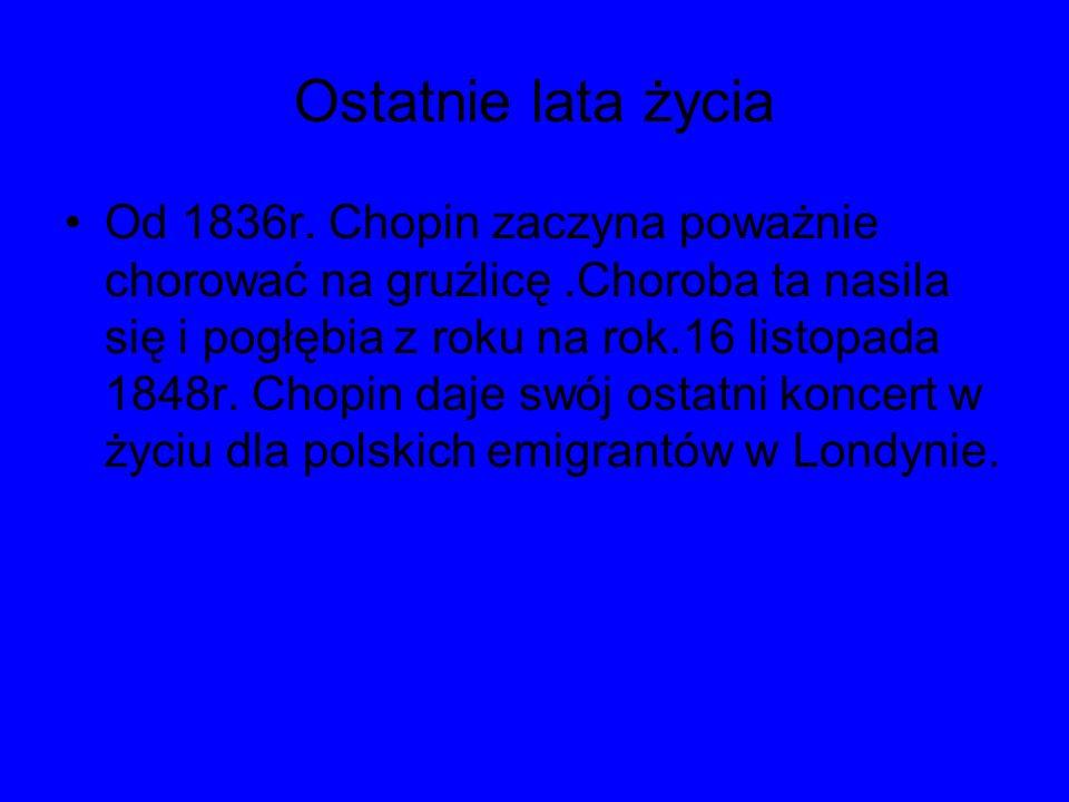 Ostatnie lata życia Od 1836r. Chopin zaczyna poważnie chorować na gruźlicę.Choroba ta nasila się i pogłębia z roku na rok.16 listopada 1848r. Chopin d