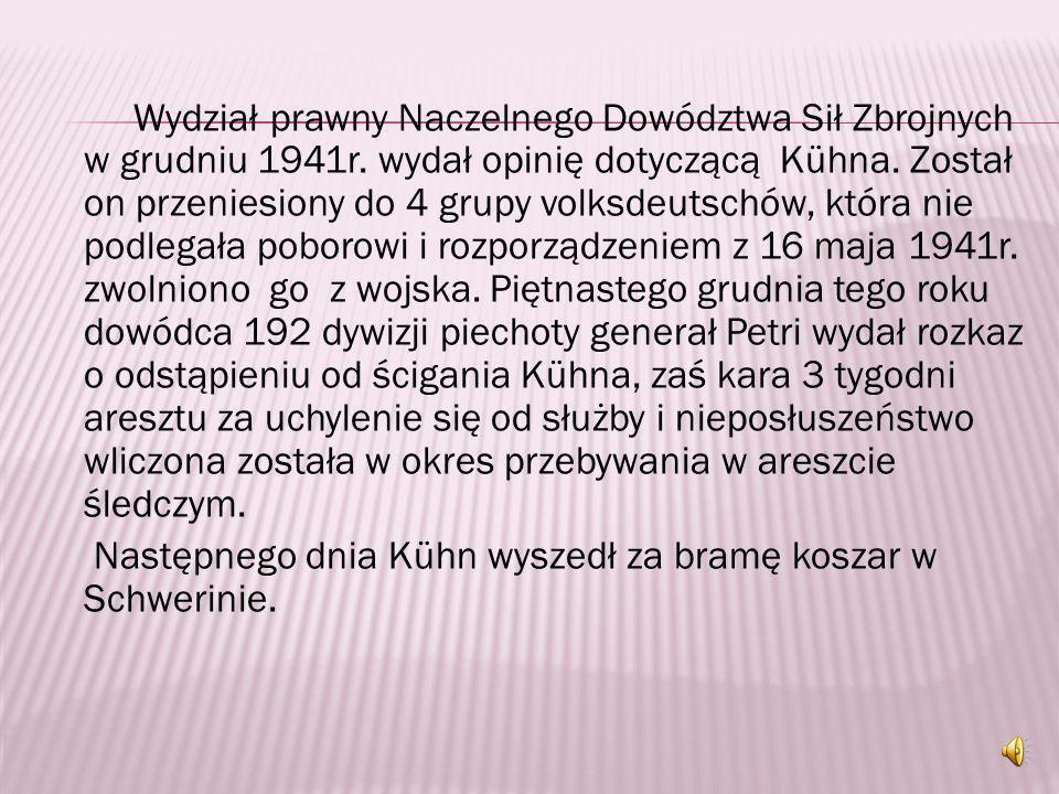 W sierpniu 1941r. Kühn pisał do oficera sądowego: …Moja przysięga jest dla mnie czymś świętym, a honor osobisty nie pozwala mi walczyć nawet po stroni