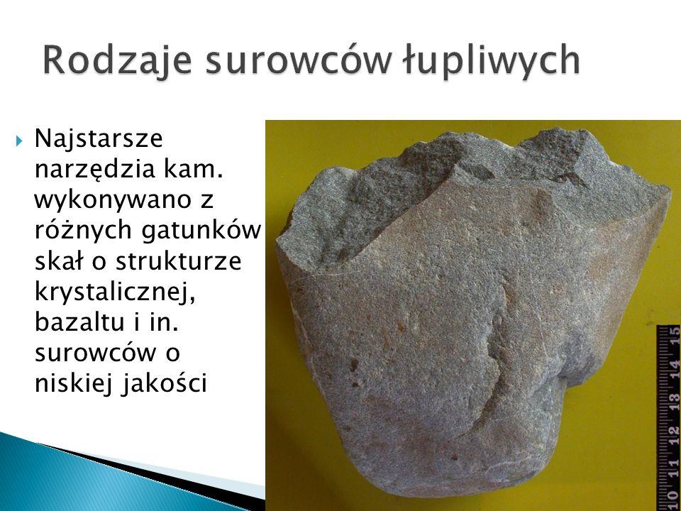 Najstarsze narzędzia kam. wykonywano z różnych gatunków skał o strukturze krystalicznej, bazaltu i in. surowców o niskiej jakości