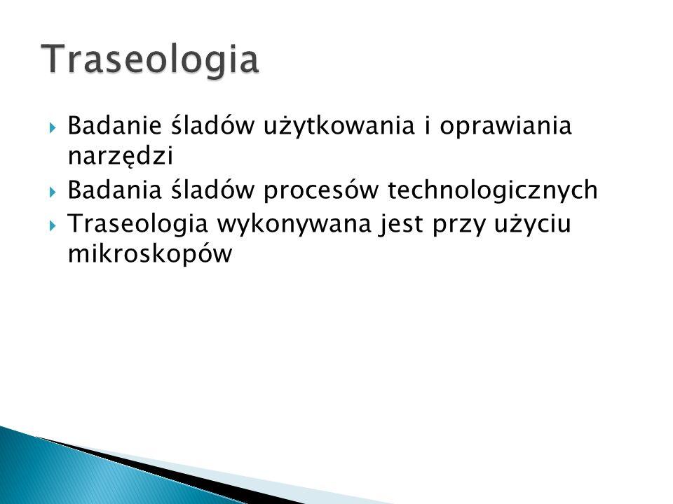 Badanie śladów użytkowania i oprawiania narzędzi Badania śladów procesów technologicznych Traseologia wykonywana jest przy użyciu mikroskopów