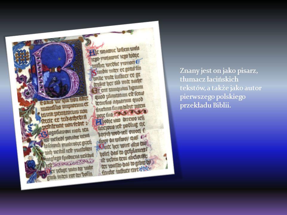 Znany jest on jako pisarz, tłumacz łacińskich tekstów, a także jako autor pierwszego polskiego przekładu Biblii.