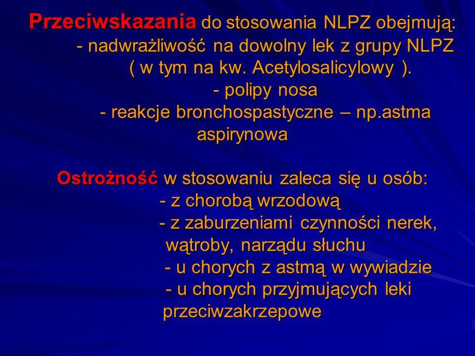 Przeciwskazania do stosowania NLPZ obejmują: - nadwrażliwość na dowolny lek z grupy NLPZ ( w tym na kw. Acetylosalicylowy ). - polipy nosa - reakcje b