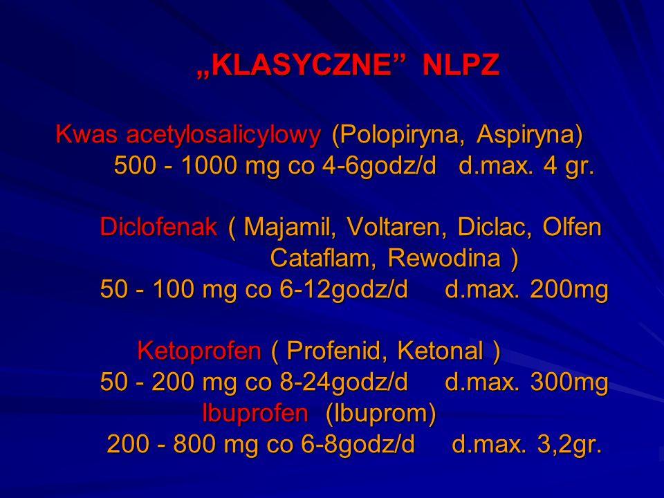 KLASYCZNE NLPZ Kwas acetylosalicylowy (Polopiryna, Aspiryna) 500 - 1000 mg co 4-6godz/d d.max. 4 gr. Diclofenak ( Majamil, Voltaren, Diclac, Olfen Cat