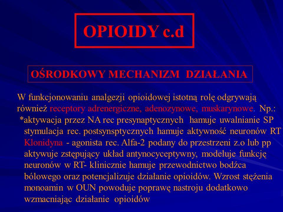 OPIOIDY c.d OŚRODKOWY MECHANIZM DZIAŁANIA W funkcjonowaniu analgezji opioidowej istotną rolę odgrywają również receptory adrenergiczne, adenozynowe, m
