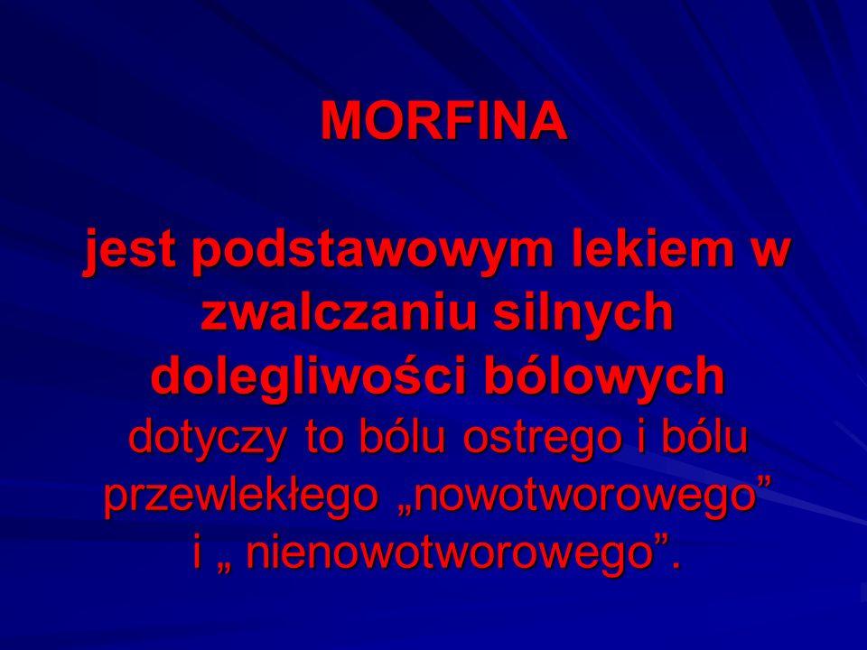 MORFINA jest podstawowym lekiem w zwalczaniu silnych dolegliwości bólowych dotyczy to bólu ostrego i bólu przewlekłego nowotworowego i nienowotworoweg