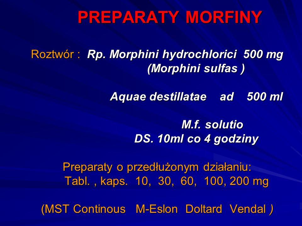 PREPARATY MORFINY Roztwór : Rp. Morphini hydrochlorici 500 mg (Morphini sulfas ) Aquae destillatae ad 500 ml M.f. solutio DS. 10ml co 4 godziny Prepar