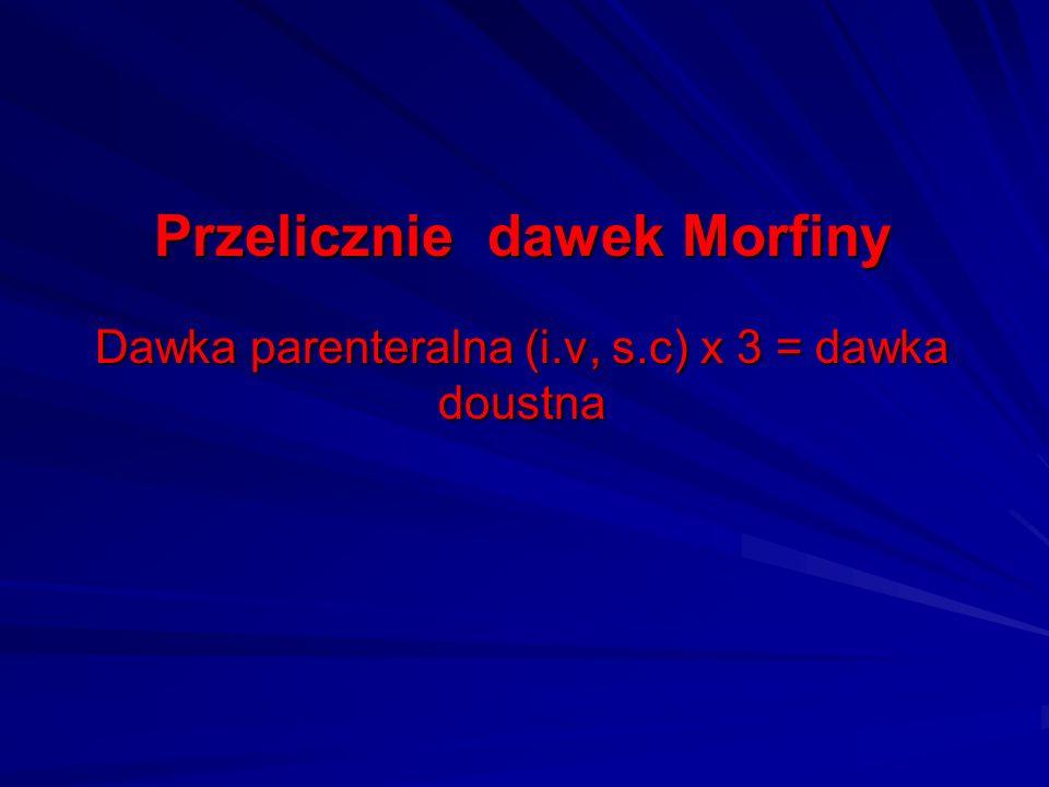 Przelicznie dawek Morfiny Dawka parenteralna (i.v, s.c) x 3 = dawka doustna