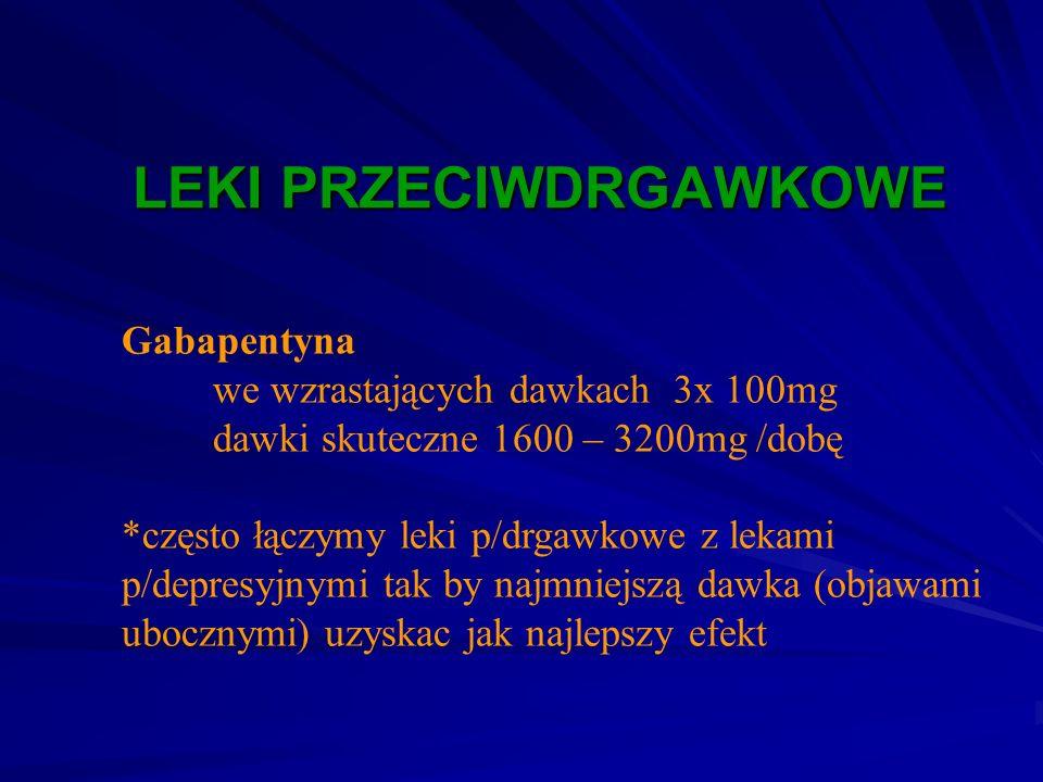 LEKI PRZECIWDRGAWKOWE Gabapentyna we wzrastających dawkach 3x 100mg dawki skuteczne 1600 – 3200mg /dobę *często łączymy leki p/drgawkowe z lekami p/de