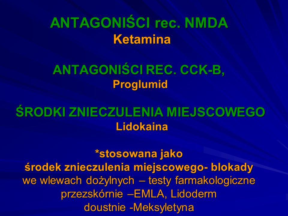 ANTAGONIŚCI rec. NMDA Ketamina ANTAGONIŚCI REC. CCK-B, Proglumid ŚRODKI ZNIECZULENIA MIEJSCOWEGO Lidokaina *stosowana jako środek znieczulenia miejsco