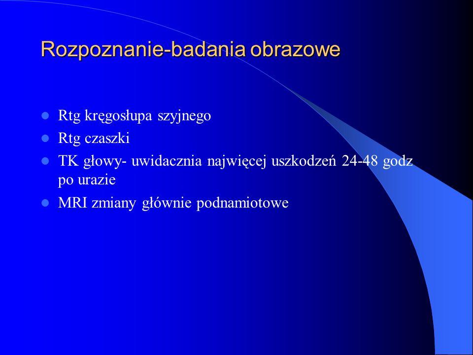 Rozpoznanie-badania obrazowe Rtg kręgosłupa szyjnego Rtg czaszki TK głowy- uwidacznia najwięcej uszkodzeń 24-48 godz po urazie MRI zmiany głównie podn
