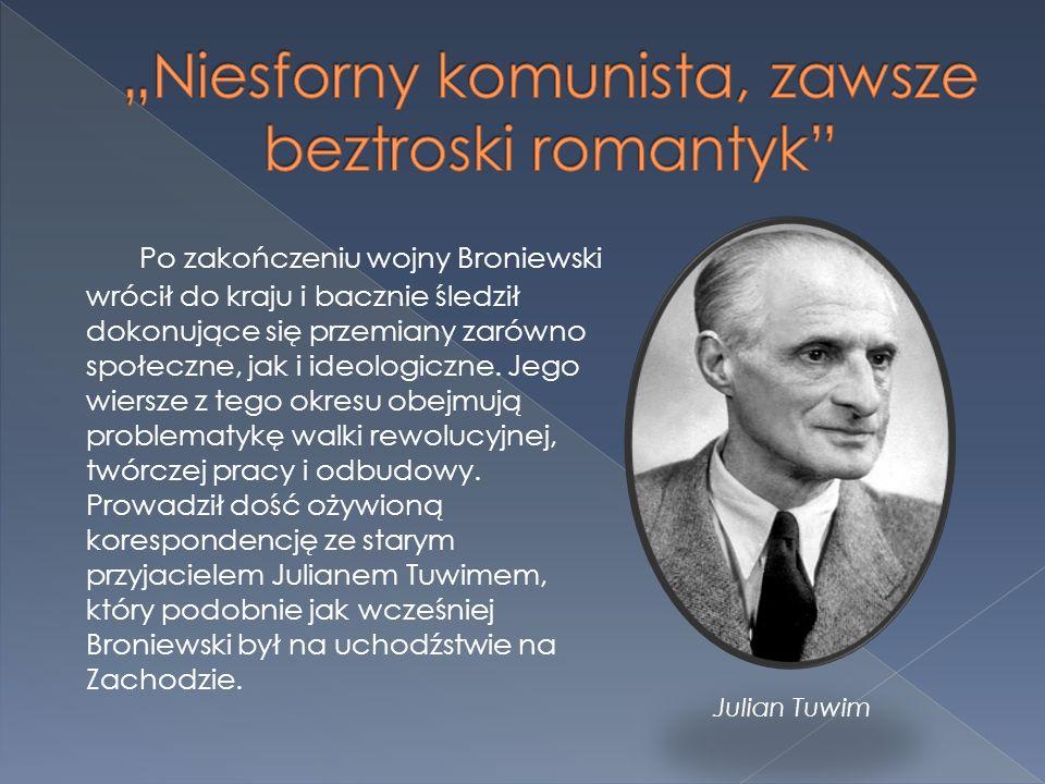 Po zakończeniu wojny Broniewski wrócił do kraju i bacznie śledził dokonujące się przemiany zarówno społeczne, jak i ideologiczne. Jego wiersze z tego