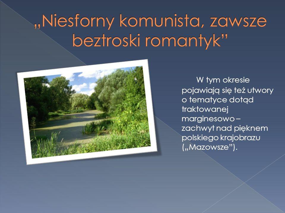 W tym okresie pojawiają się też utwory o tematyce dotąd traktowanej marginesowo – zachwyt nad pięknem polskiego krajobrazu (Mazowsze).