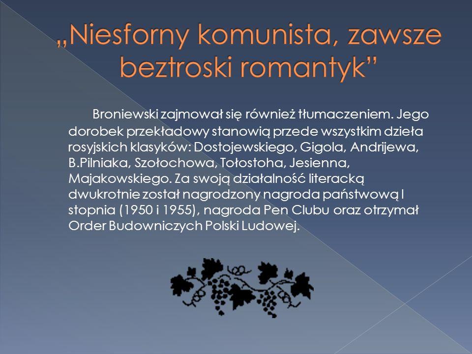 Broniewski zajmował się również tłumaczeniem. Jego dorobek przekładowy stanowią przede wszystkim dzieła rosyjskich klasyków: Dostojewskiego, Gigola, A