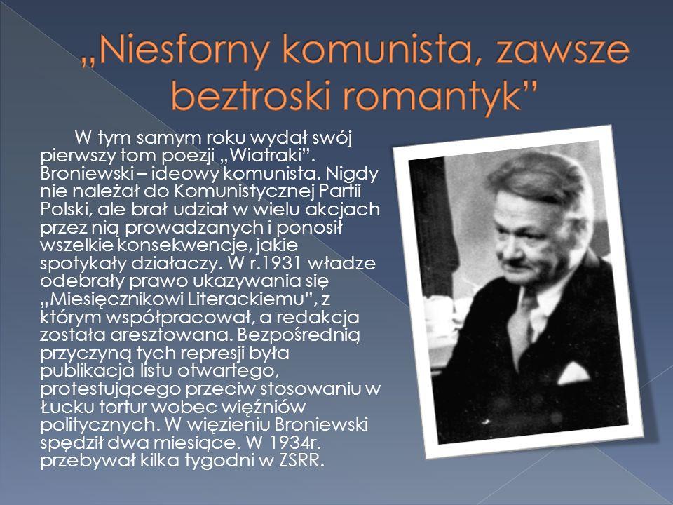 W tym samym roku wydał swój pierwszy tom poezji Wiatraki. Broniewski – ideowy komunista. Nigdy nie należał do Komunistycznej Partii Polski, ale brał u