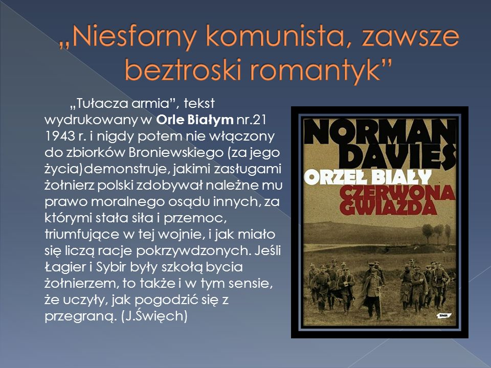 Tułacza armia, tekst wydrukowany w Orle Białym nr.21 1943 r. i nigdy potem nie włączony do zbiorków Broniewskiego (za jego życia)demonstruje, jakimi z