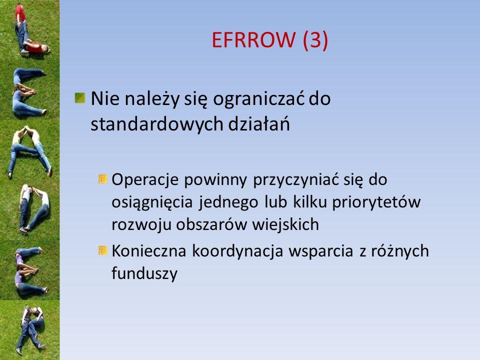 EFRROW (3) Nie należy się ograniczać do standardowych działań Operacje powinny przyczyniać się do osiągnięcia jednego lub kilku priorytetów rozwoju obszarów wiejskich Konieczna koordynacja wsparcia z różnych funduszy