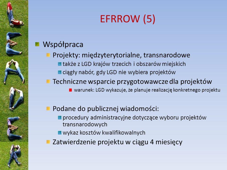 EFRROW (5) Współpraca Projekty: międzyterytorialne, transnarodowe także z LGD krajów trzecich i obszarów miejskich ciągły nabór, gdy LGD nie wybiera projektów Techniczne wsparcie przygotowawcze dla projektów warunek: LGD wykazuje, że planuje realizację konkretnego projektu Podane do publicznej wiadomości: procedury administracyjne dotyczące wyboru projektów transnarodowych wykaz kosztów kwalifikowalnych Zatwierdzenie projektu w ciągu 4 miesięcy