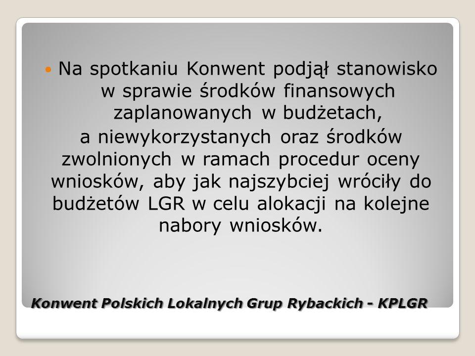 Konwent Polskich Lokalnych Grup Rybackich - KPLGR Na spotkaniu Konwent podjął stanowisko w sprawie środków finansowych zaplanowanych w budżetach, a niewykorzystanych oraz środków zwolnionych w ramach procedur oceny wniosków, aby jak najszybciej wróciły do budżetów LGR w celu alokacji na kolejne nabory wniosków.