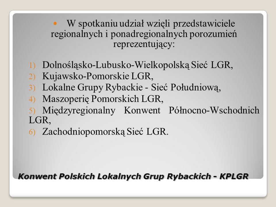 Konwent Polskich Lokalnych Grup Rybackich - KPLGR W spotkaniu udział wzięli przedstawiciele regionalnych i ponadregionalnych porozumień reprezentujący: 1) Dolnośląsko-Lubusko-Wielkopolską Sieć LGR, 2) Kujawsko-Pomorskie LGR, 3) Lokalne Grupy Rybackie - Sieć Południową, 4) Maszoperię Pomorskich LGR, 5) Międzyregionalny Konwent Północno-Wschodnich LGR, 6) Zachodniopomorską Sieć LGR.