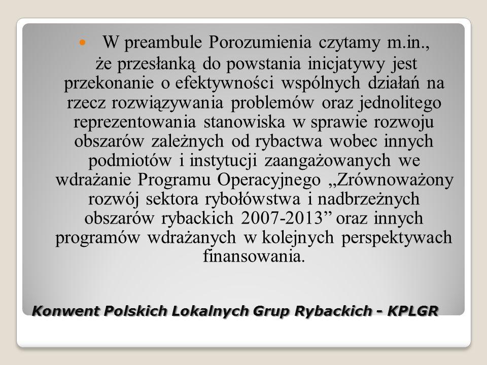 Konwent Polskich Lokalnych Grup Rybackich - KPLGR W preambule Porozumienia czytamy m.in., że przesłanką do powstania inicjatywy jest przekonanie o efektywności wspólnych działań na rzecz rozwiązywania problemów oraz jednolitego reprezentowania stanowiska w sprawie rozwoju obszarów zależnych od rybactwa wobec innych podmiotów i instytucji zaangażowanych we wdrażanie Programu Operacyjnego Zrównoważony rozwój sektora rybołówstwa i nadbrzeżnych obszarów rybackich 2007-2013 oraz innych programów wdrażanych w kolejnych perspektywach finansowania.