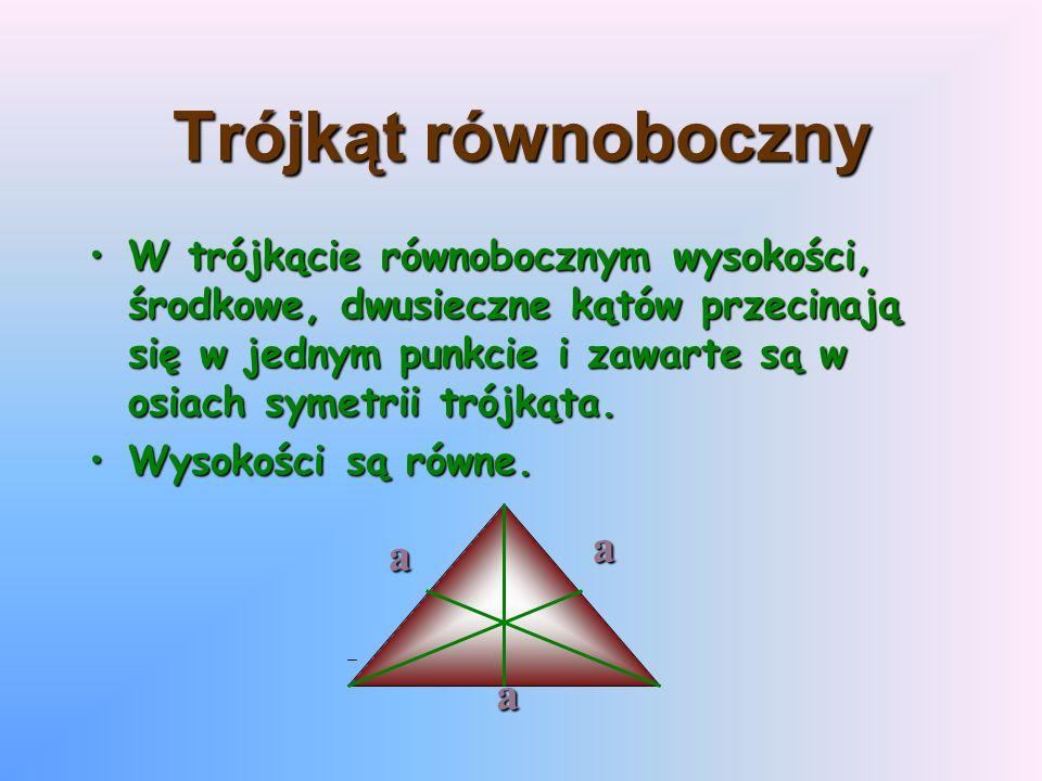 Trójkąt równoboczny Wtrójkącie równobocznym wysokości, środkowe, dwusieczne kątów przecinają się w jednym punkcie i zawarte są w osiach symetrii trójk
