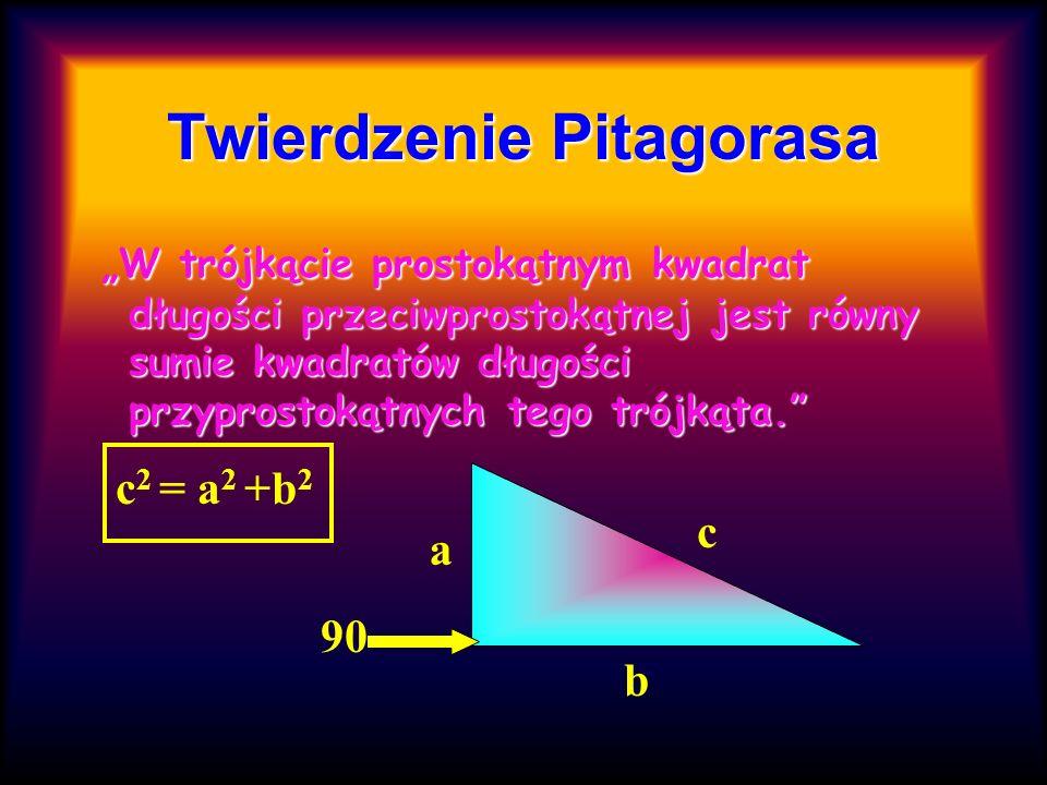 Twierdzenie Pitagorasa W trójkącie prostokątnym kwadrat długości przeciwprostokątnej jest równy sumie kwadratów długości przyprostokątnych tego trójką