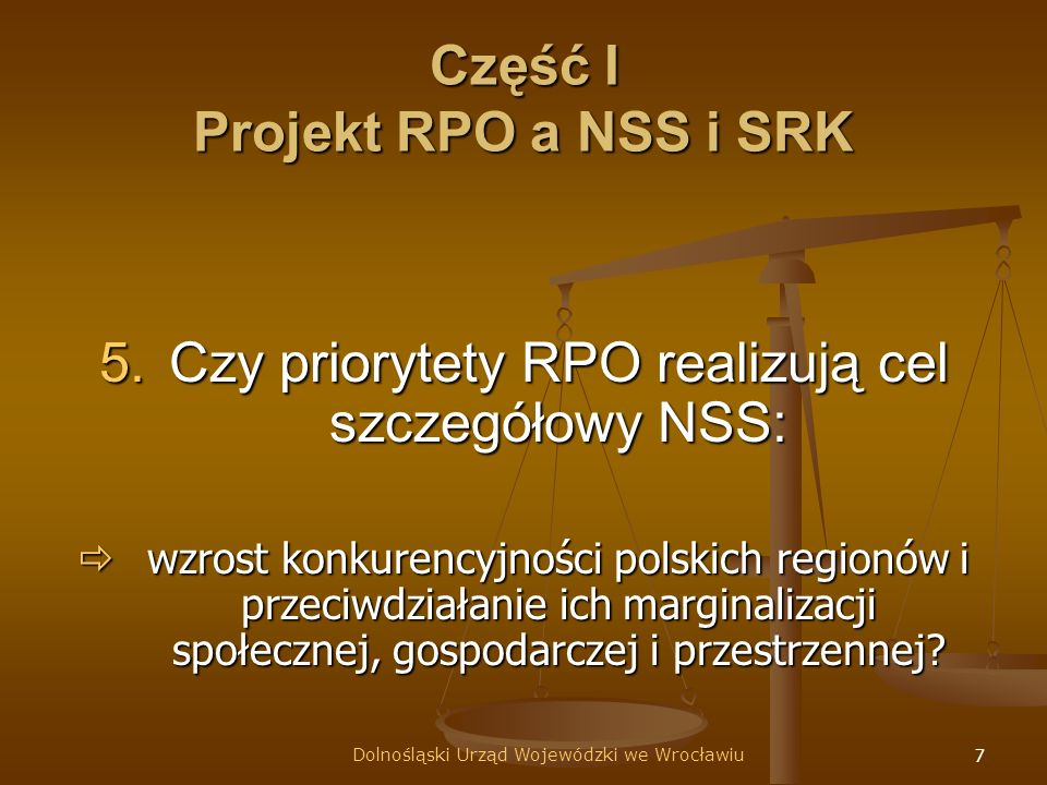 7 Część I Projekt RPO a NSS i SRK 5.Czy priorytety RPO realizują cel szczegółowy NSS: wzrost konkurencyjności polskich regionów i przeciwdziałanie ich marginalizacji społecznej, gospodarczej i przestrzennej.