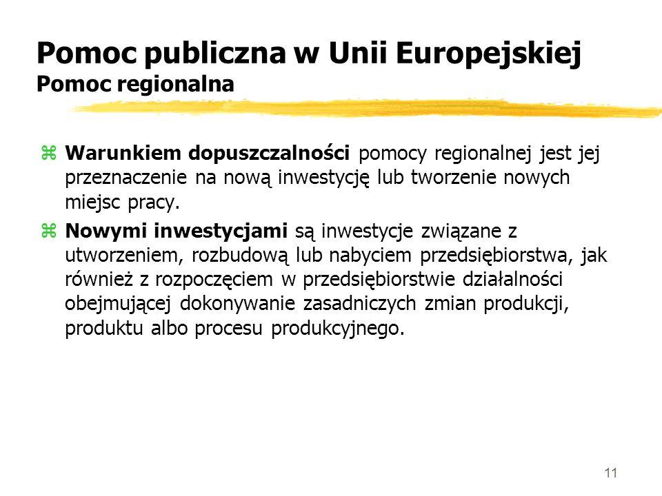 11 Pomoc publiczna w Unii Europejskiej Pomoc regionalna zWarunkiem dopuszczalności pomocy regionalnej jest jej przeznaczenie na nową inwestycję lub tworzenie nowych miejsc pracy.