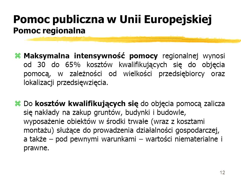 12 Pomoc publiczna w Unii Europejskiej Pomoc regionalna zMaksymalna intensywność pomocy regionalnej wynosi od 30 do 65% kosztów kwalifikujących się do objęcia pomocą, w zależności od wielkości przedsiębiorcy oraz lokalizacji przedsięwzięcia.