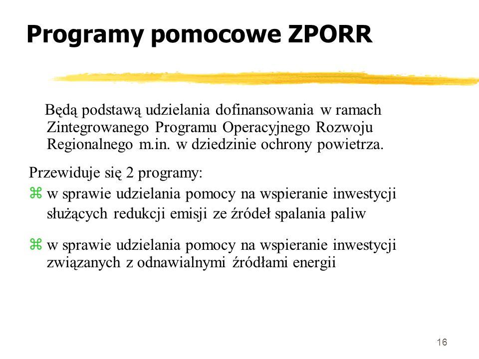 16 Programy pomocowe ZPORR Będą podstawą udzielania dofinansowania w ramach Zintegrowanego Programu Operacyjnego Rozwoju Regionalnego m.in.