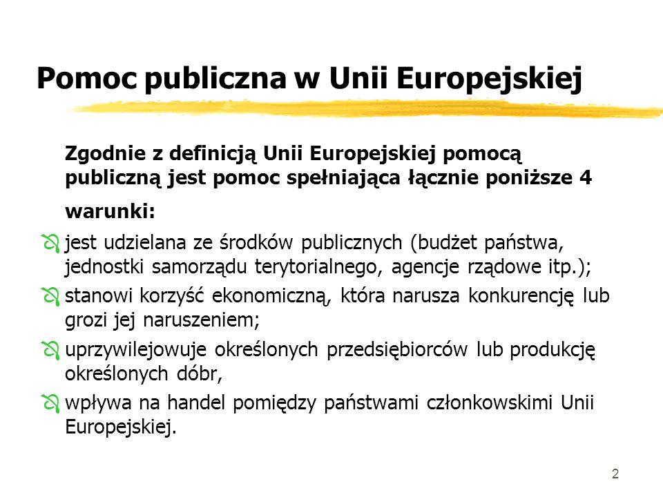2 Pomoc publiczna w Unii Europejskiej Zgodnie z definicją Unii Europejskiej pomocą publiczną jest pomoc spełniająca łącznie poniższe 4 warunki: Ôjest udzielana ze środków publicznych (budżet państwa, jednostki samorządu terytorialnego, agencje rządowe itp.); Ôstanowi korzyść ekonomiczną, która narusza konkurencję lub grozi jej naruszeniem; Ôuprzywilejowuje określonych przedsiębiorców lub produkcję określonych dóbr, Ôwpływa na handel pomiędzy państwami członkowskimi Unii Europejskiej.