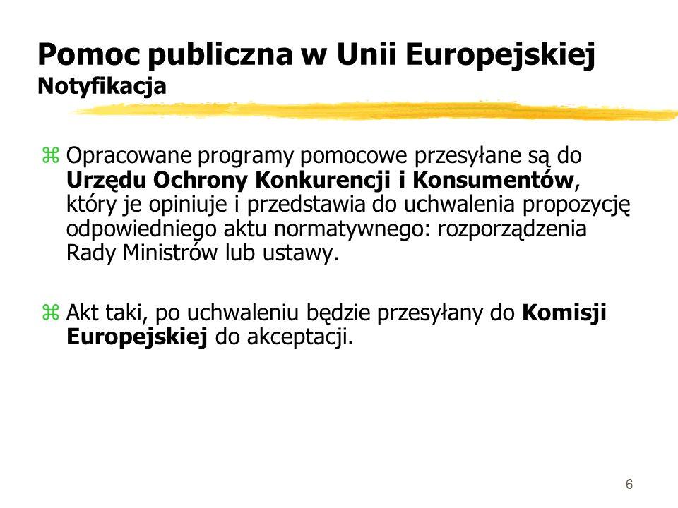 6 Pomoc publiczna w Unii Europejskiej Notyfikacja zOpracowane programy pomocowe przesyłane są do Urzędu Ochrony Konkurencji i Konsumentów, który je opiniuje i przedstawia do uchwalenia propozycję odpowiedniego aktu normatywnego: rozporządzenia Rady Ministrów lub ustawy.