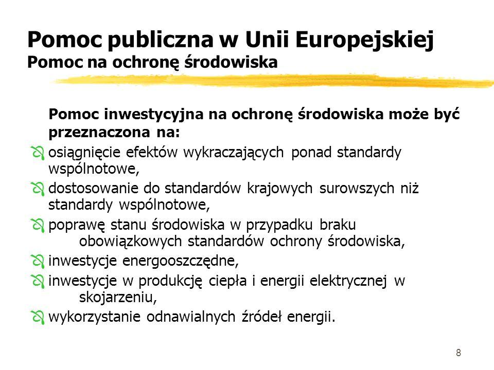 8 Pomoc publiczna w Unii Europejskiej Pomoc na ochronę środowiska Pomoc inwestycyjna na ochronę środowiska może być przeznaczona na: Ôosiągnięcie efektów wykraczających ponad standardy wspólnotowe, Ôdostosowanie do standardów krajowych surowszych niż standardy wspólnotowe, Ôpoprawę stanu środowiska w przypadku braku obowiązkowych standardów ochrony środowiska, Ôinwestycje energooszczędne, Ôinwestycje w produkcję ciepła i energii elektrycznej w skojarzeniu, Ôwykorzystanie odnawialnych źródeł energii.