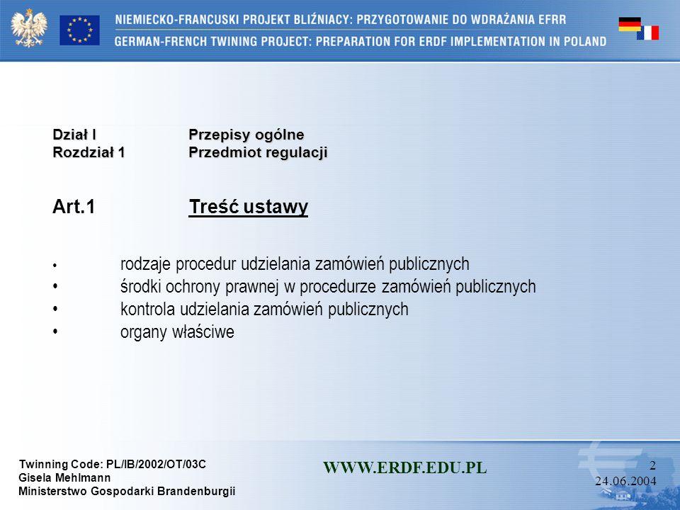 Twinning Code: PL/IB/2002/OT/03C Gisela Mehlmann Ministerstwo Gospodarki Brandenburgii WWW.ERDF.EDU.PL 2 24.06.2004 Dział I Przepisy ogólne Rozdział 1 Przedmiot regulacji Art.1 Treść ustawy rodzaje procedur udzielania zamówień publicznych środki ochrony prawnej w procedurze zamówień publicznych kontrola udzielania zamówień publicznych organy właściwe