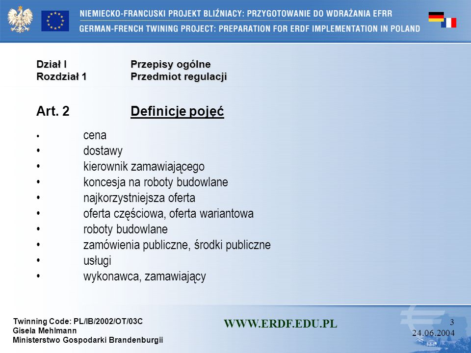 Twinning Code: PL/IB/2002/OT/03C Gisela Mehlmann Ministerstwo Gospodarki Brandenburgii WWW.ERDF.EDU.PL 33 24.06.2004 Dział IIPostępowanie o udzielenie zamówienia Rozdział 3Tryby udzielania zamówień Oddział 1Przetarg nieograniczony Art.