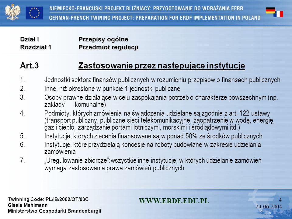 Twinning Code: PL/IB/2002/OT/03C Gisela Mehlmann Ministerstwo Gospodarki Brandenburgii WWW.ERDF.EDU.PL 4 24.06.2004 Dział I Przepisy ogólne Rozdział 1 Przedmiot regulacji Art.3 Zastosowanie przez następujące instytucje 1.Jednostki sektora finansów publicznych w rozumieniu przepisów o finansach publicznych 2.Inne, niż określone w punkcie 1 jednostki publiczne 3.Osoby prawne działające w celu zaspokajania potrzeb o charakterze powszechnym (np.