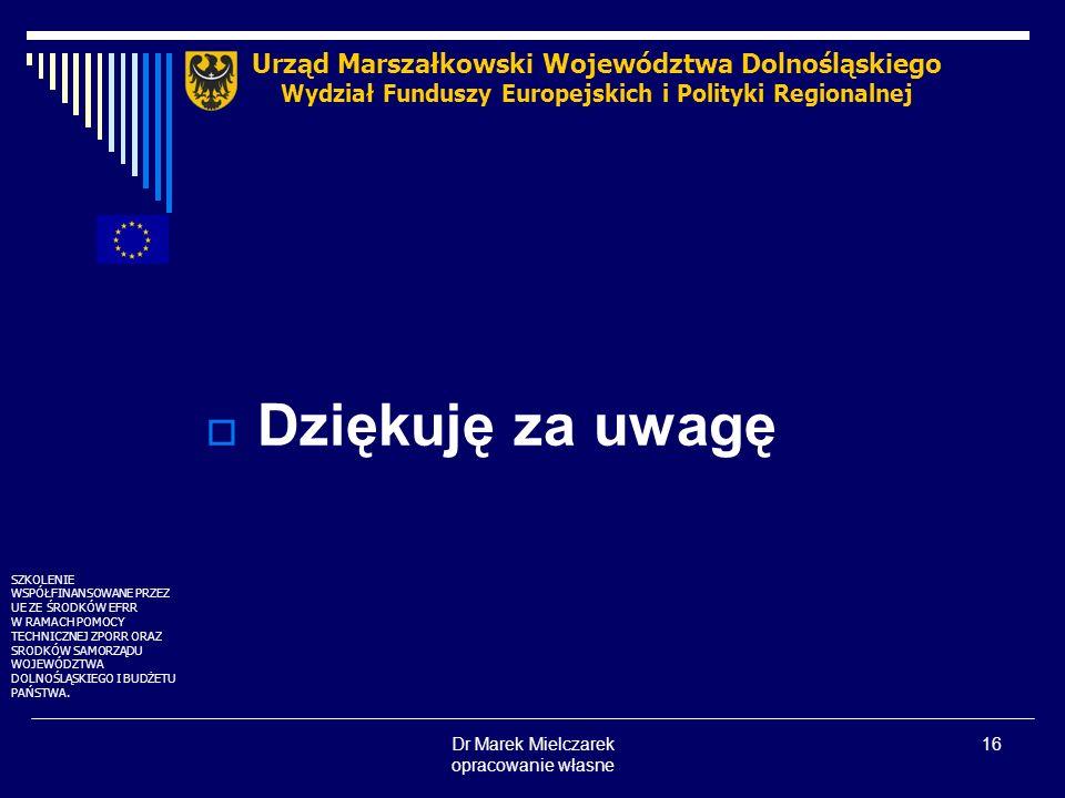 Dr Marek Mielczarek opracowanie własne 16 Dziękuję za uwagę Urząd Marszałkowski Województwa Dolnośląskiego Wydział Funduszy Europejskich i Polityki Re