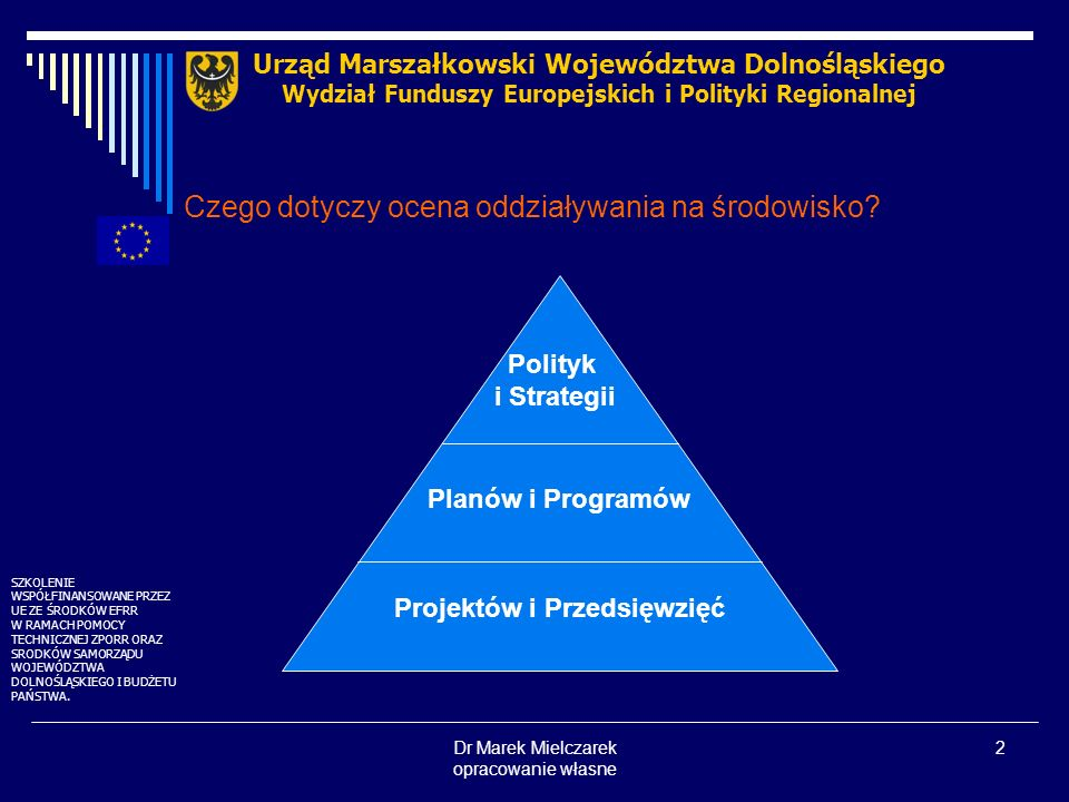 Dr Marek Mielczarek opracowanie własne 2 Czego dotyczy ocena oddziaływania na środowisko? Urząd Marszałkowski Województwa Dolnośląskiego Wydział Fundu