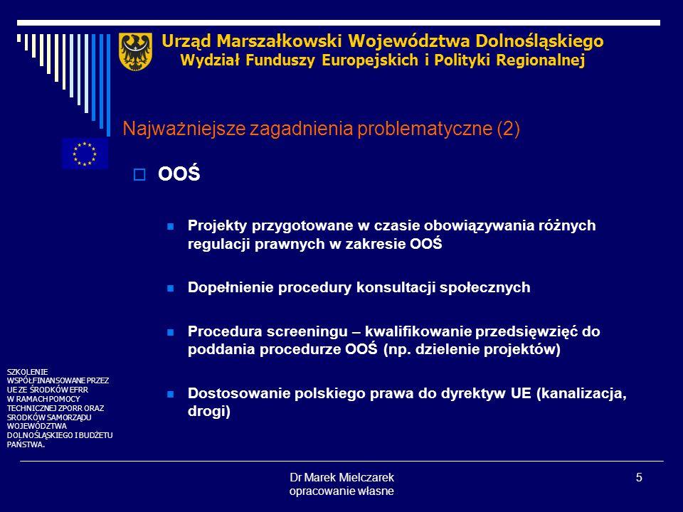 Dr Marek Mielczarek opracowanie własne 6 Najważniejsze zagadnienia problematyczne (3) Brak wyraźnych preferencji dla projektów bezpośrednio lub pośrednio wpływających na środowisko Wskaźniki wykorzystywane do monitorowania i oceny fizycznego postępu w realizacji projektów Ocena ex post projektów w zakresie wypełnienia celów dyrektyw UE dla przedsięwzięć realizowanych przy innych wymogach prawnych (sprzed 1 maja 2004) Urząd Marszałkowski Województwa Dolnośląskiego Wydział Funduszy Europejskich i Polityki Regionalnej SZKOLENIE WSPÓŁFINANSOWANE PRZEZ UE ZE ŚRODKÓW EFRR W RAMACH POMOCY TECHNICZNEJ ZPORR ORAZ SRODKÓW SAMORZĄDU WOJEWÓDZTWA DOLNOŚLĄSKIEGO I BUDŻETU PAŃSTWA.