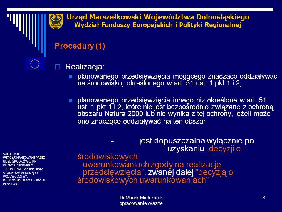 Dr Marek Mielczarek opracowanie własne 9 Procedury (2) Postępowanie w sprawie OOŚ Urząd Marszałkowski Województwa Dolnośląskiego Wydział Funduszy Europejskich i Polityki Regionalnej Annex I przedsięwzięcia wpływające na środowisko Annex II przedsięwzięcia mogące wpływać na środowisko Raport OOŚ obligatoryjny screening określający czy Raport OOŚ obligatoryjny SZKOLENIE WSPÓŁFINANSOWANE PRZEZ UE ZE ŚRODKÓW EFRR W RAMACH POMOCY TECHNICZNEJ ZPORR ORAZ SRODKÓW SAMORZĄDU WOJEWÓDZTWA DOLNOŚLĄSKIEGO I BUDŻETU PAŃSTWA.