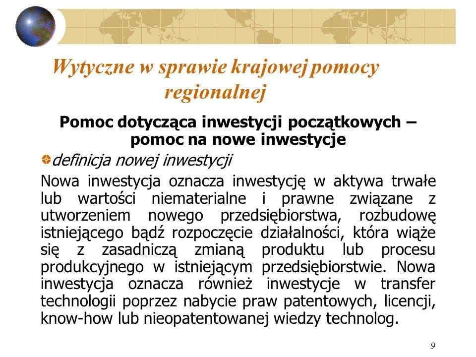 9 Wytyczne w sprawie krajowej pomocy regionalnej Pomoc dotycząca inwestycji początkowych – pomoc na nowe inwestycje definicja nowej inwestycji Nowa inwestycja oznacza inwestycję w aktywa trwałe lub wartości niematerialne i prawne związane z utworzeniem nowego przedsiębiorstwa, rozbudowę istniejącego bądź rozpoczęcie działalności, która wiąże się z zasadniczą zmianą produktu lub procesu produkcyjnego w istniejącym przedsiębiorstwie.