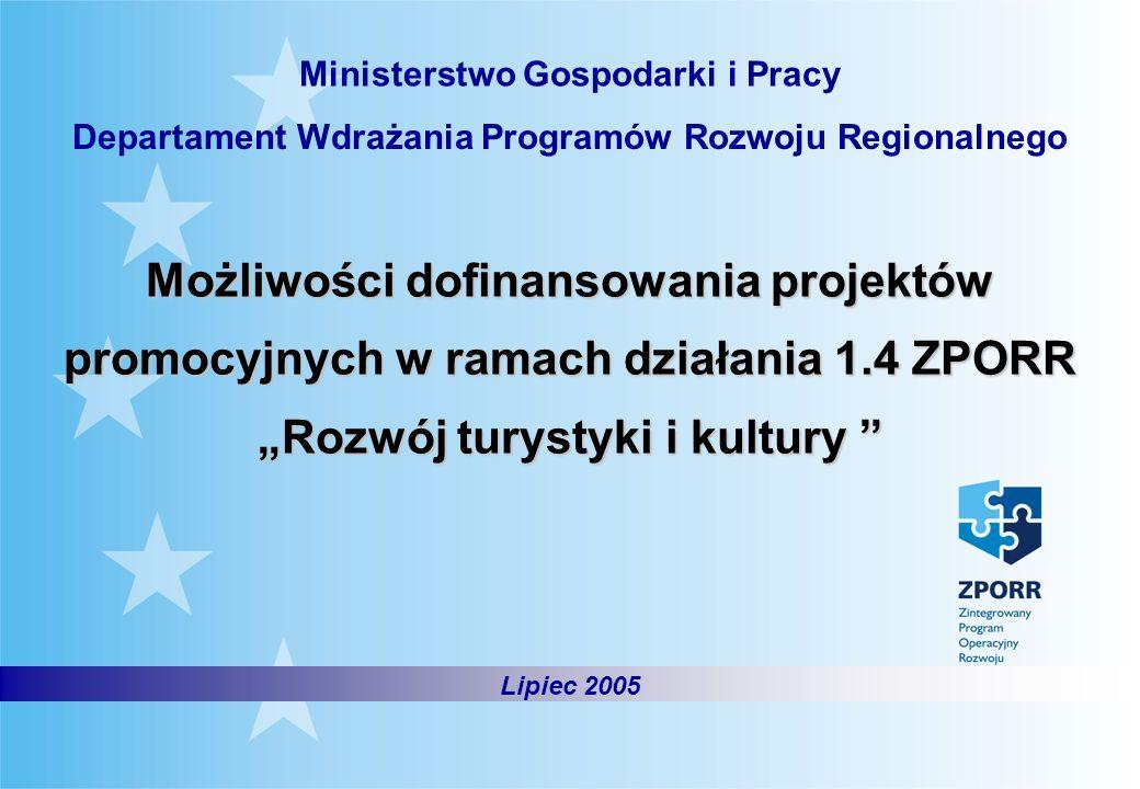 Departament Wdrażania Programów Rozwoju Regionalnego Ministerstwo Gospodarki i Pracy Możliwości dofinansowania projektów promocyjnych w ramach działania 1.4 ZPORRRozwój turystyki i kultury Możliwości dofinansowania projektów promocyjnych w ramach działania 1.4 ZPORRRozwój turystyki i kultury Lipiec 2005