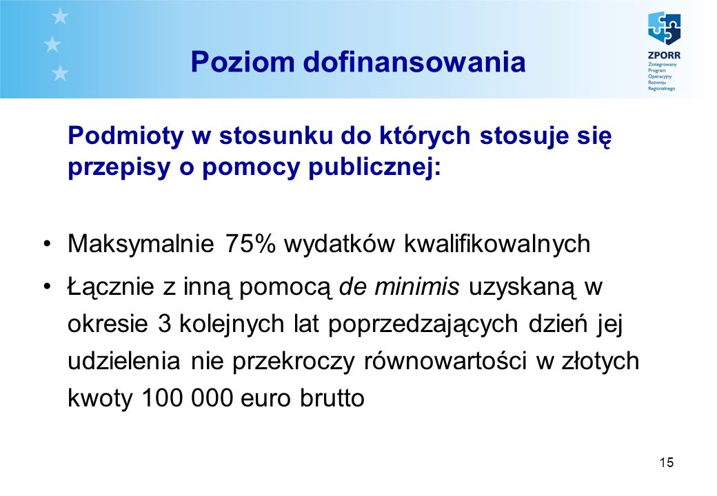15 Poziom dofinansowania Podmioty w stosunku do których stosuje się przepisy o pomocy publicznej: Maksymalnie 75% wydatków kwalifikowalnych Łącznie z inną pomocą de minimis uzyskaną w okresie 3 kolejnych lat poprzedzających dzień jej udzielenia nie przekroczy równowartości w złotych kwoty 100 000 euro brutto