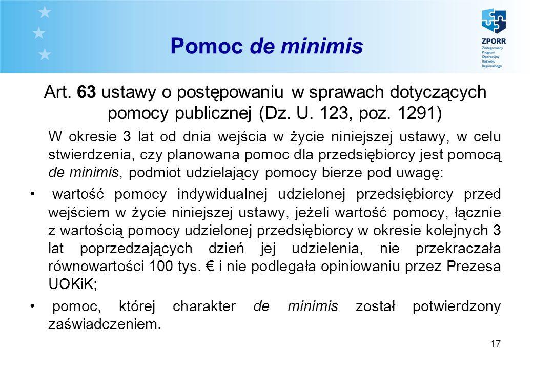 17 Pomoc de minimis Art. 63 ustawy o postępowaniu w sprawach dotyczących pomocy publicznej (Dz. U. 123, poz. 1291) W okresie 3 lat od dnia wejścia w ż