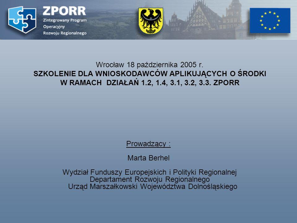 Wrocław 18 października 2005 r. SZKOLENIE DLA WNIOSKODAWCÓW APLIKUJĄCYCH O ŚRODKI W RAMACH DZIAŁAŃ 1.2, 1.4, 3.1, 3.2, 3.3. ZPORR Prowadzący : Marta B