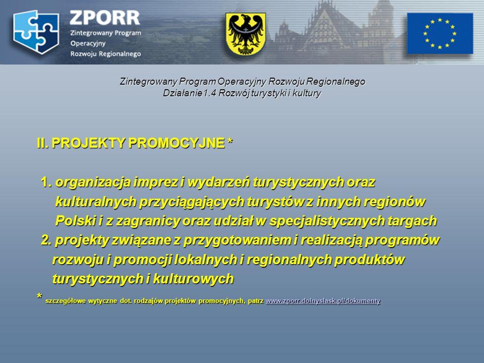 Zintegrowany Program Operacyjny Rozwoju Regionalnego Działanie1.4 Rozwój turystyki i kultury II. PROJEKTY PROMOCYJNE * II. PROJEKTY PROMOCYJNE * 1. or
