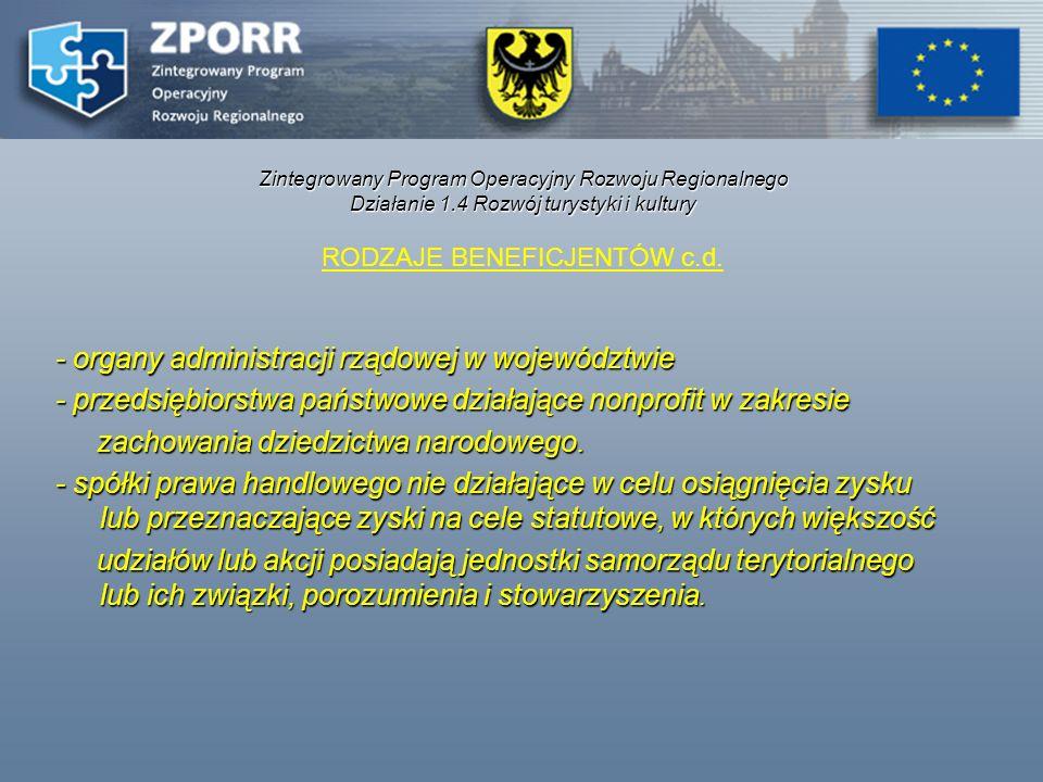 Zintegrowany Program Operacyjny Rozwoju Regionalnego Działanie 1.4 Rozwój turystyki i kultury RODZAJE BENEFICJENTÓW c.d. - organy administracji rządow