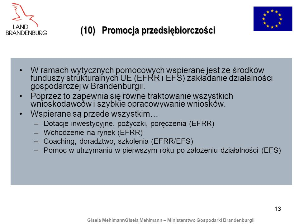 13 (10) Promocja przedsiębiorczości W ramach wytycznych pomocowych wspierane jest ze środków funduszy strukturalnych UE (EFRR i EFS) zakładanie działalności gospodarczej w Brandenburgii.