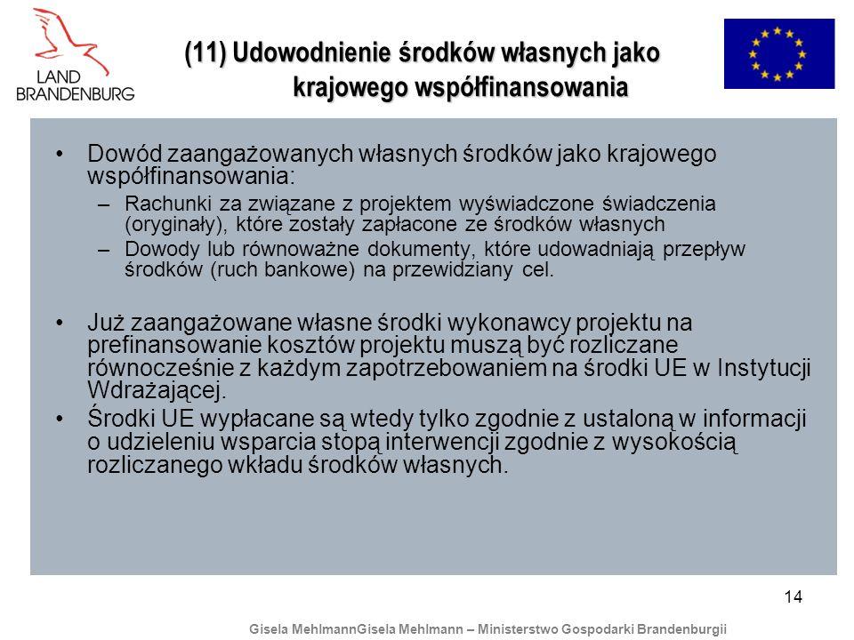 14 (11) Udowodnienie środków własnych jako krajowego współfinansowania Dowód zaangażowanych własnych środków jako krajowego współfinansowania: –Rachunki za związane z projektem wyświadczone świadczenia (oryginały), które zostały zapłacone ze środków własnych –Dowody lub równoważne dokumenty, które udowadniają przepływ środków (ruch bankowe) na przewidziany cel.